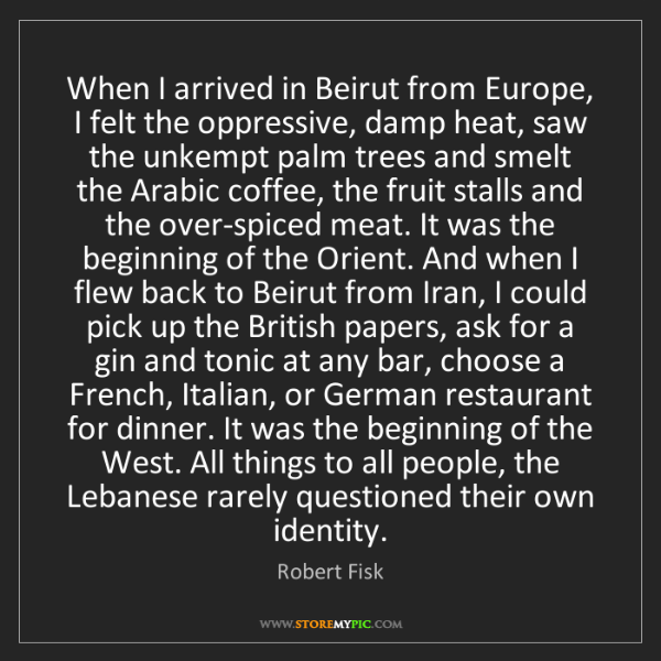 Robert Fisk: When I arrived in Beirut from Europe, I felt the oppressive,...