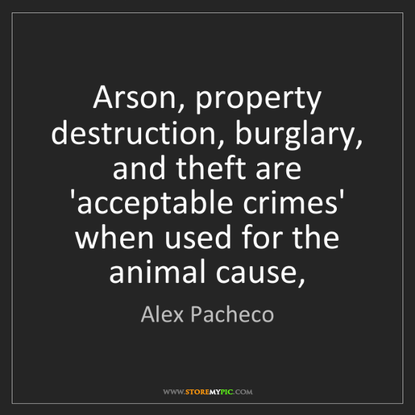 Alex Pacheco: Arson, property destruction, burglary, and theft are...