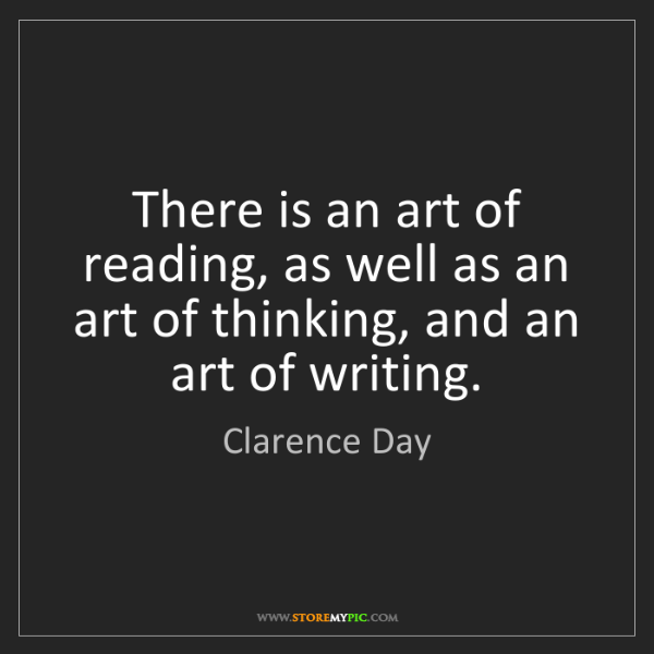 Clarence Day: There is an art of reading, as well as an art of thinking,...