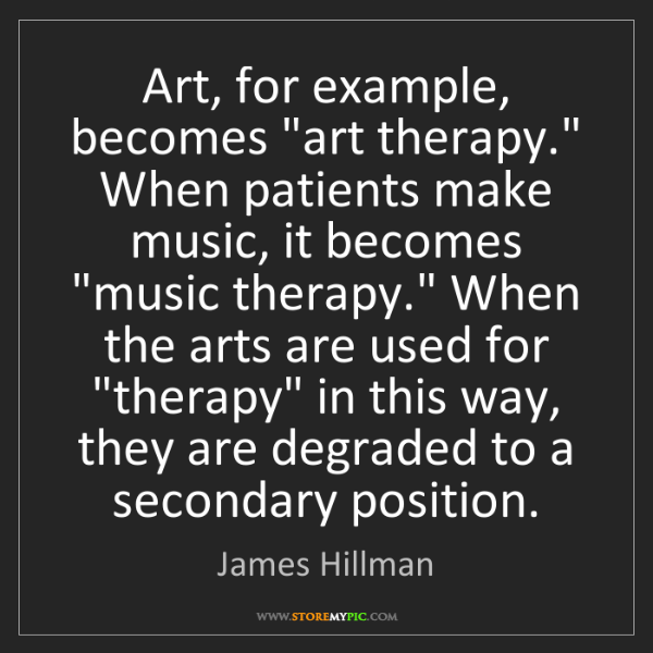 """James Hillman: Art, for example, becomes """"art therapy."""" When patients..."""