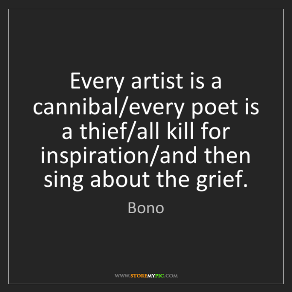 Bono: Every artist is a cannibal/every poet is a thief/all...