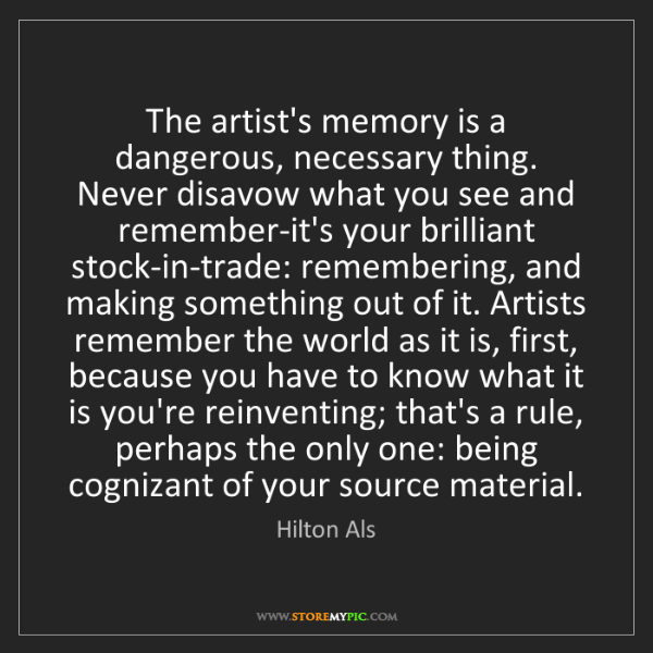 Hilton Als: The artist's memory is a dangerous, necessary thing....