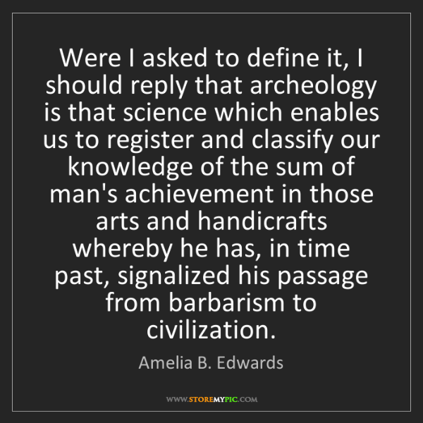 Amelia B. Edwards: Were I asked to define it, I should reply that archeology...