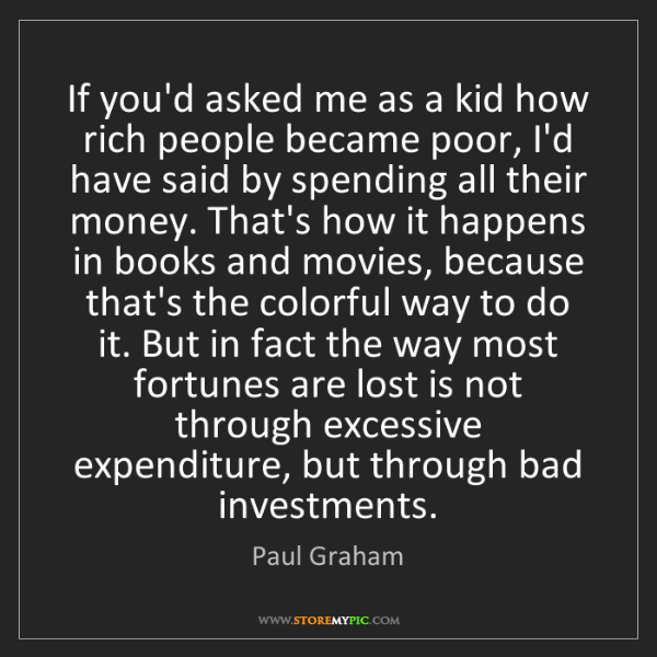 Paul Graham: If you'd asked me as a kid how rich people became poor,...