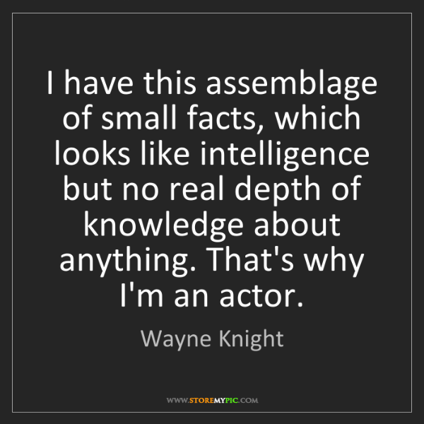 Wayne Knight: I have this assemblage of small facts, which looks like...
