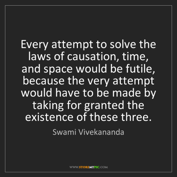 Swami Vivekananda: Every attempt to solve the laws of causation, time, and...