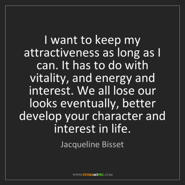 Jacqueline Bisset: I want to keep my attractiveness as long as I can. It...