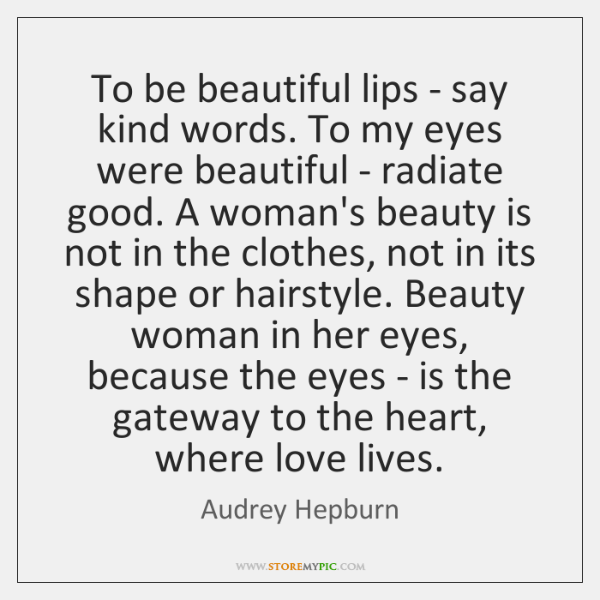 To be beautiful lips - say kind words. To my eyes were ...