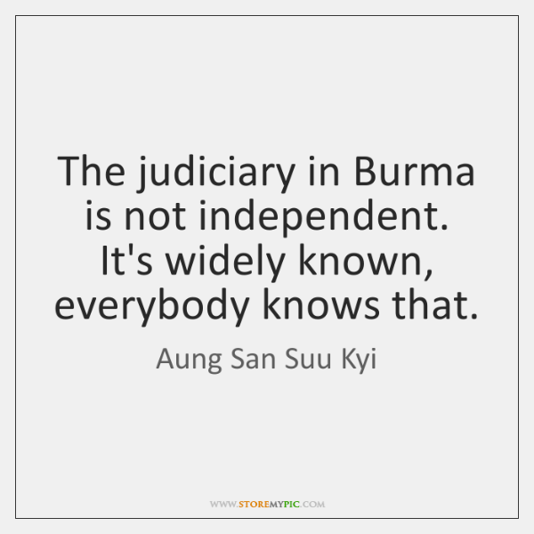 The judiciary in Burma is not independent. It's widely known, everybody knows ...