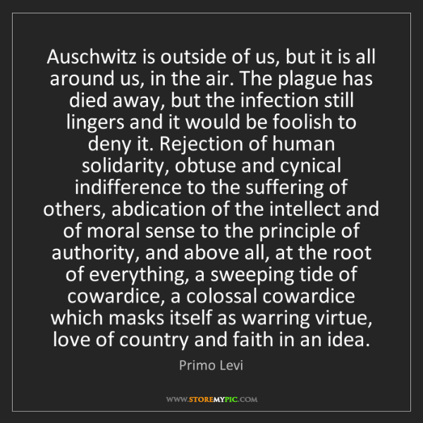 Primo Levi: Auschwitz is outside of us, but it is all around us,...
