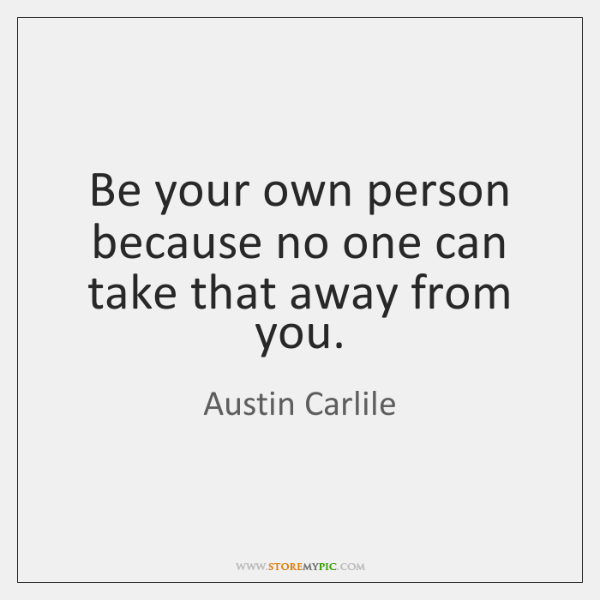 Be your own person because no one can take that away from ...