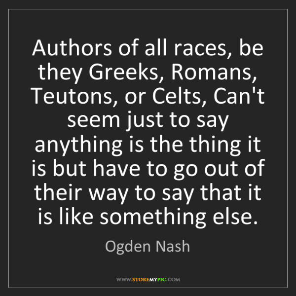 Ogden Nash: Authors of all races, be they Greeks, Romans, Teutons,...