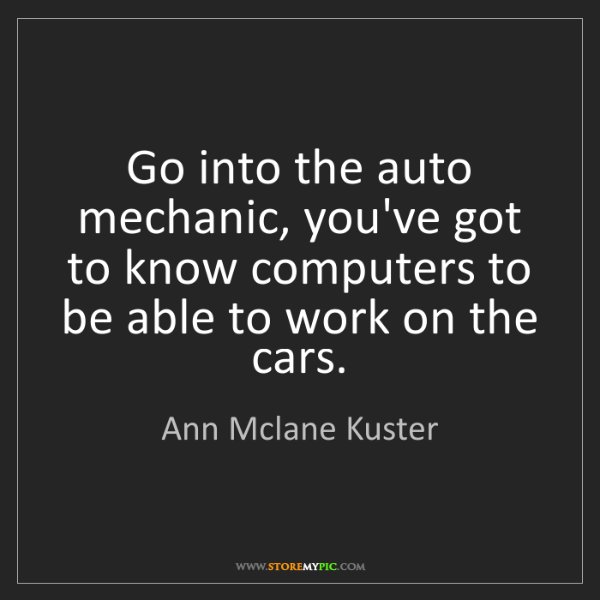 Ann Mclane Kuster: Go into the auto mechanic, you've got to know computers...