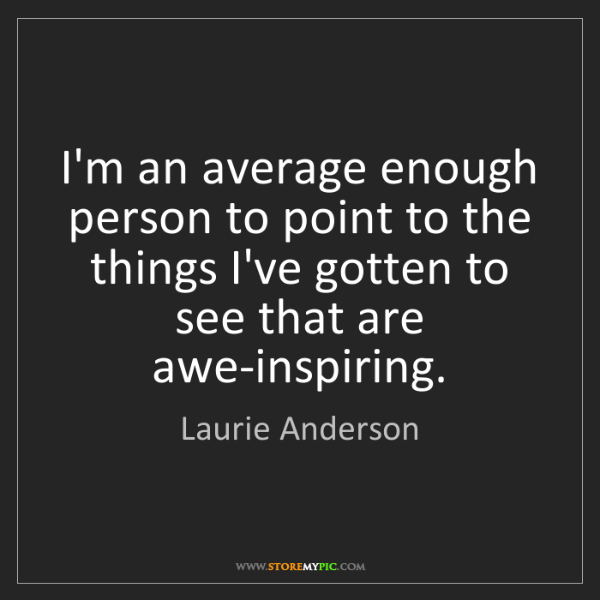 Laurie Anderson: I'm an average enough person to point to the things I've...