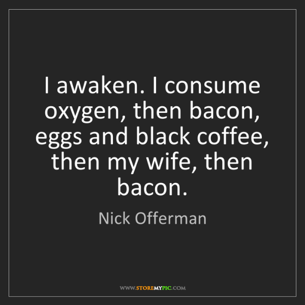 Nick Offerman: I awaken. I consume oxygen, then bacon, eggs and black...