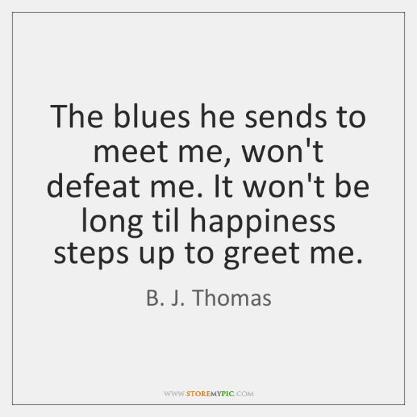 The blues he sends to meet me, won't defeat me. It won't ...