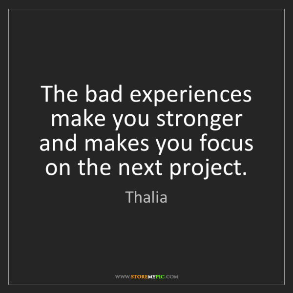 Thalia: The bad experiences make you stronger and makes you focus...