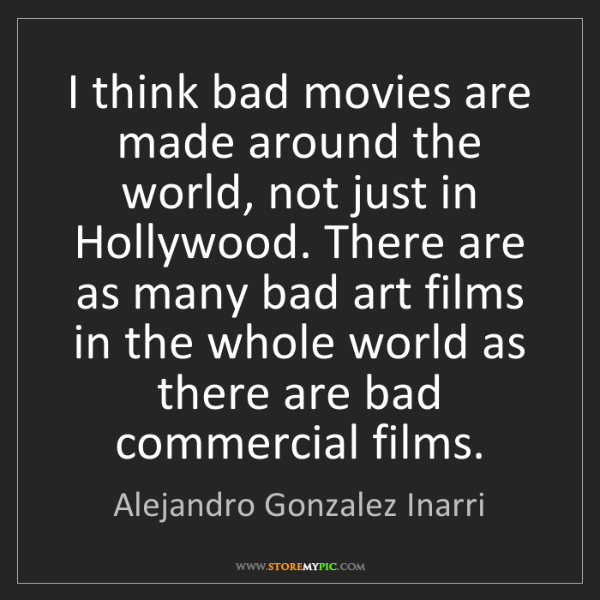 Alejandro Gonzalez Inarri: I think bad movies are made around the world, not just...