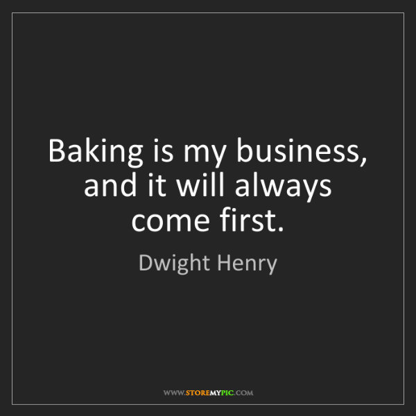 Dwight Henry: Baking is my business, and it will always come first.