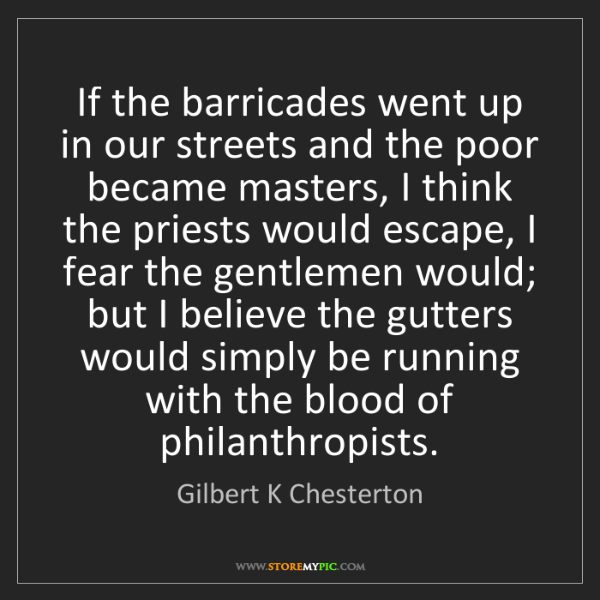 Gilbert K Chesterton: If the barricades went up in our streets and the poor...