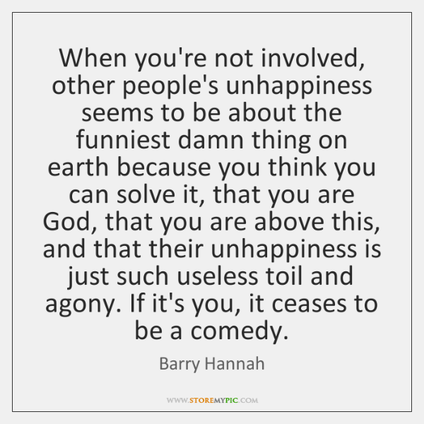 When you're not involved, other people's unhappiness seems to be about the ...