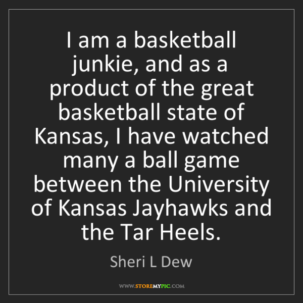 Sheri L Dew: I am a basketball junkie, and as a product of the great...