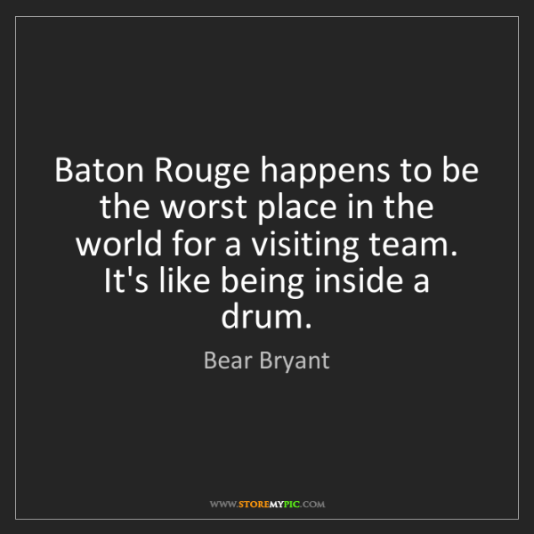 Bear Bryant: Baton Rouge happens to be the worst place in the world...