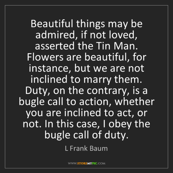 L Frank Baum: Beautiful things may be admired, if not loved, asserted...