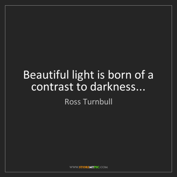 Ross Turnbull: Beautiful light is born of a contrast to darkness...