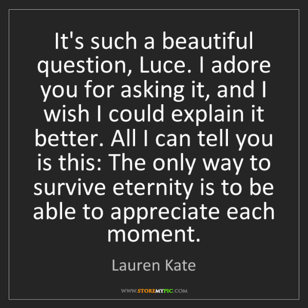 Lauren Kate: It's such a beautiful question, Luce. I adore you for...