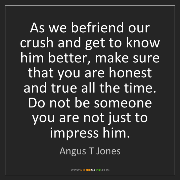 Angus T Jones: As we befriend our crush and get to know him better,...