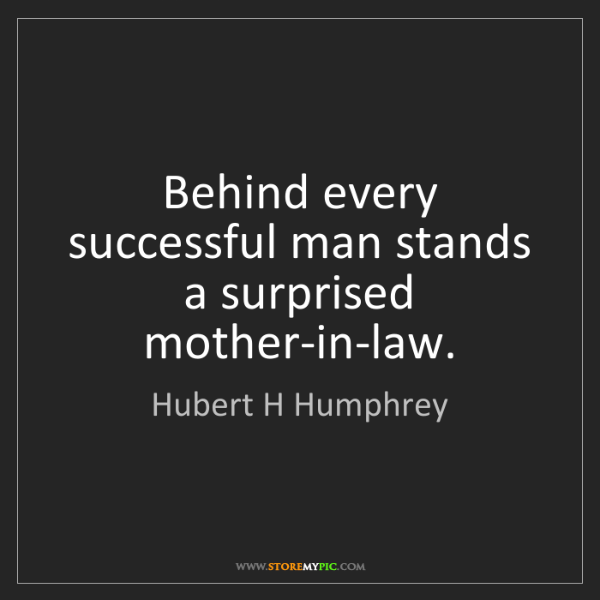 Hubert H Humphrey: Behind every successful man stands a surprised mother-in-law.