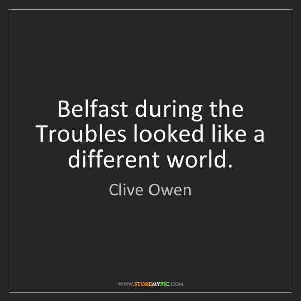 Clive Owen: Belfast during the Troubles looked like a different world.
