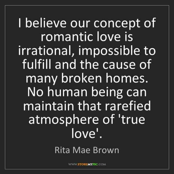 Rita Mae Brown: I believe our concept of romantic love is irrational,...