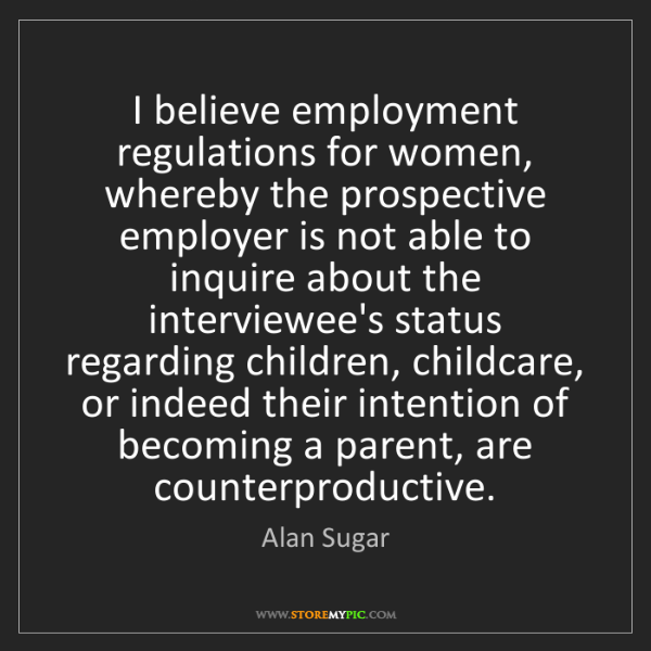 Alan Sugar: I believe employment regulations for women, whereby the...