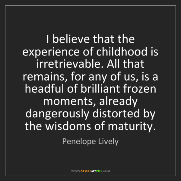 Penelope Lively: I believe that the experience of childhood is irretrievable....