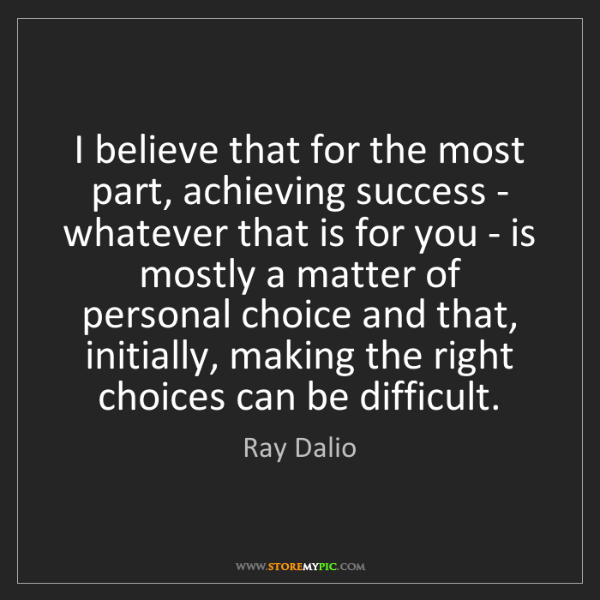 Ray Dalio: I believe that for the most part, achieving success -...