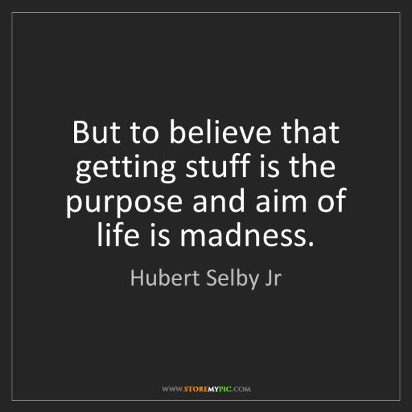 Hubert Selby Jr: But to believe that getting stuff is the purpose and...