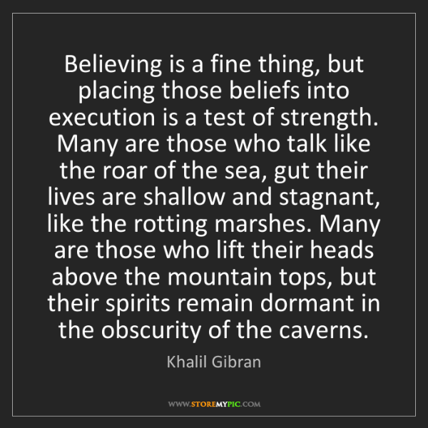 Khalil Gibran: Believing is a fine thing, but placing those beliefs...