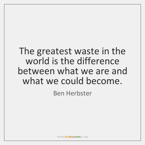 The greatest waste in the world is the difference between what we ...