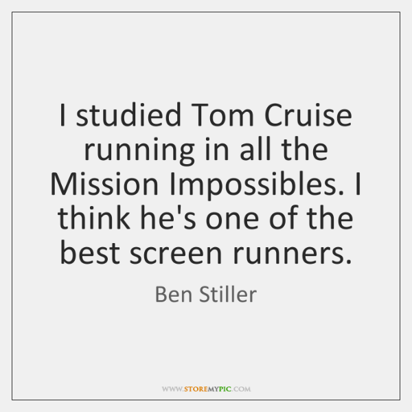 I studied Tom Cruise running in all the Mission Impossibles. I think ...