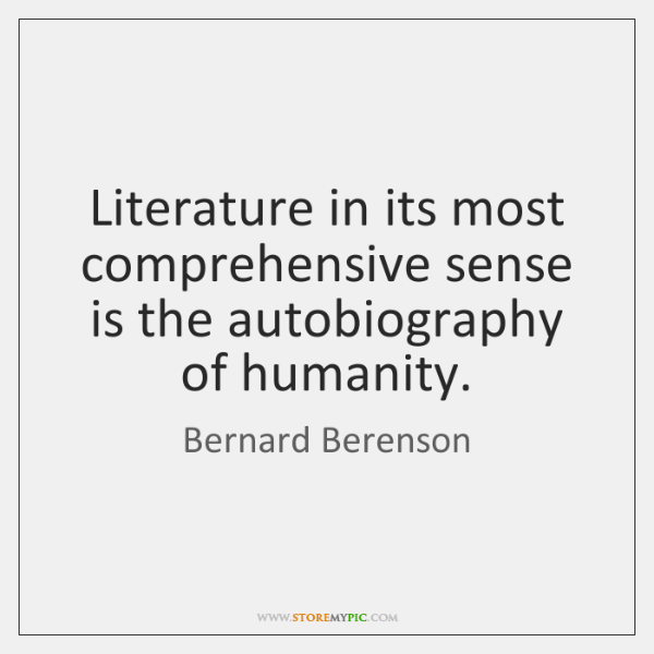 Literature in its most comprehensive sense is the autobiography of humanity.