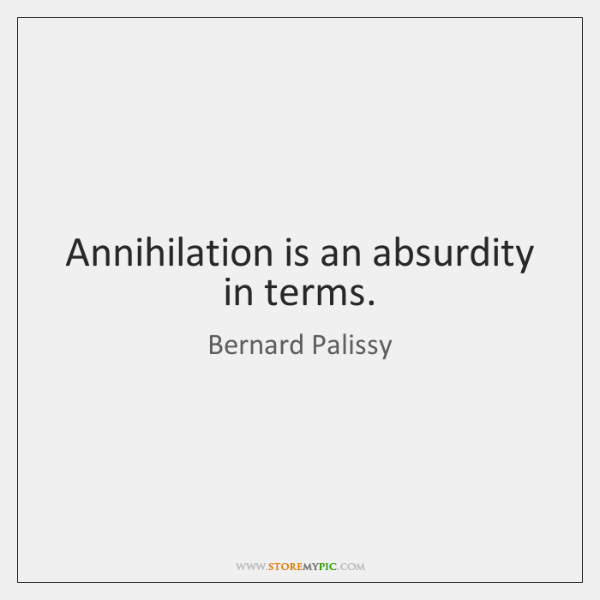 Annihilation is an absurdity in terms.