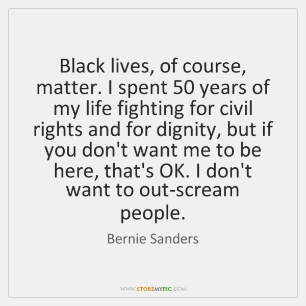 Black lives, of course, matter. I spent 50 years of my life fighting ...