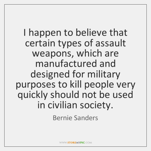I happen to believe that certain types of assault weapons, which are ...