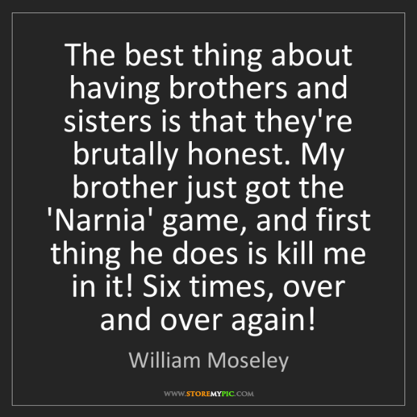 William Moseley: The best thing about having brothers and sisters is that...