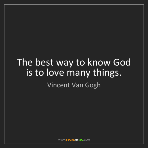 Vincent Van Gogh: The best way to know God is to love many things.