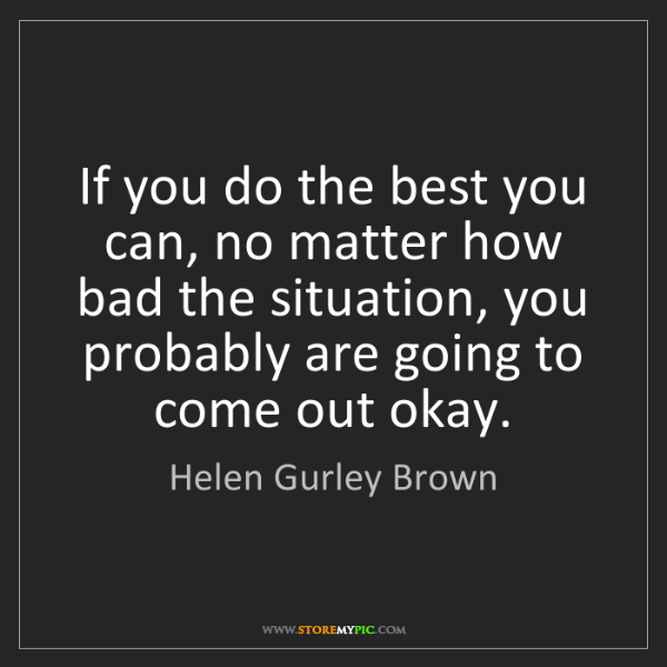 Helen Gurley Brown: If you do the best you can, no matter how bad the situation,...