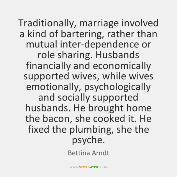 Traditionally, marriage involved a kind of bartering, rather than mutual inter-dependence or ...