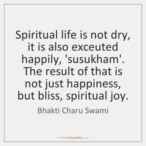 Spiritual life is not dry, it is also exceuted happily, 'susukham'. The ...